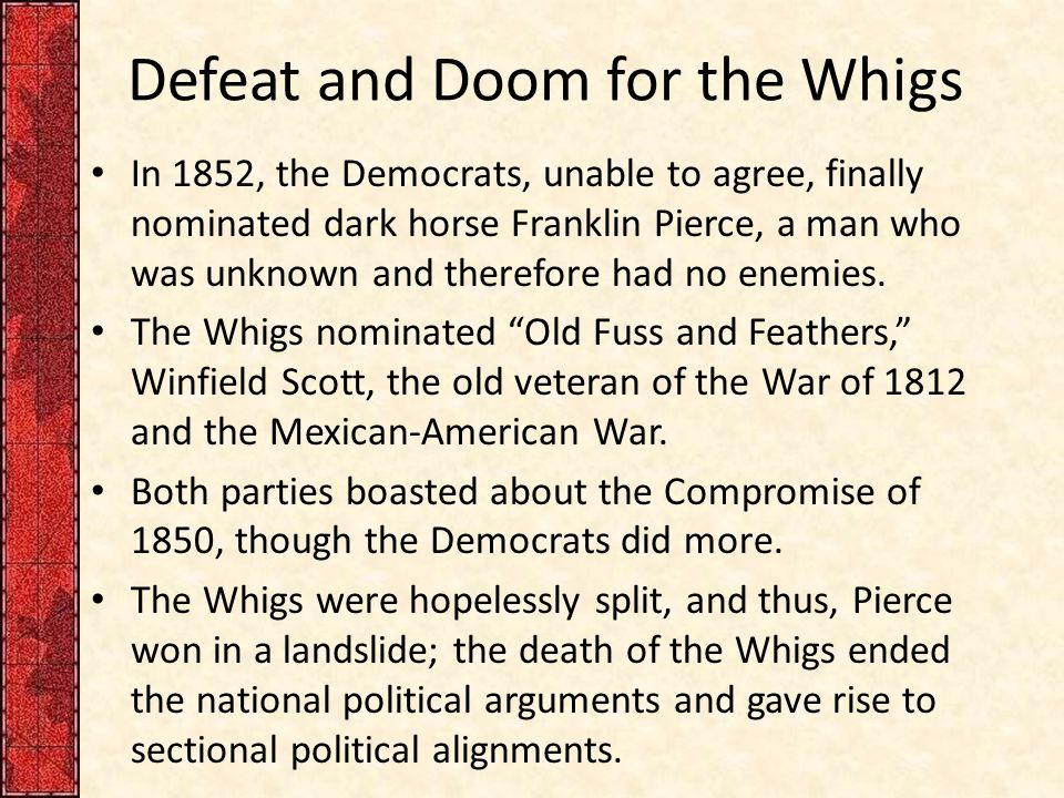 Defeat and Doom for the Whigs In 1852, the Democrats, unable to agree, finally nominated dark horse Franklin Pierce, a man who was unknown and therefo