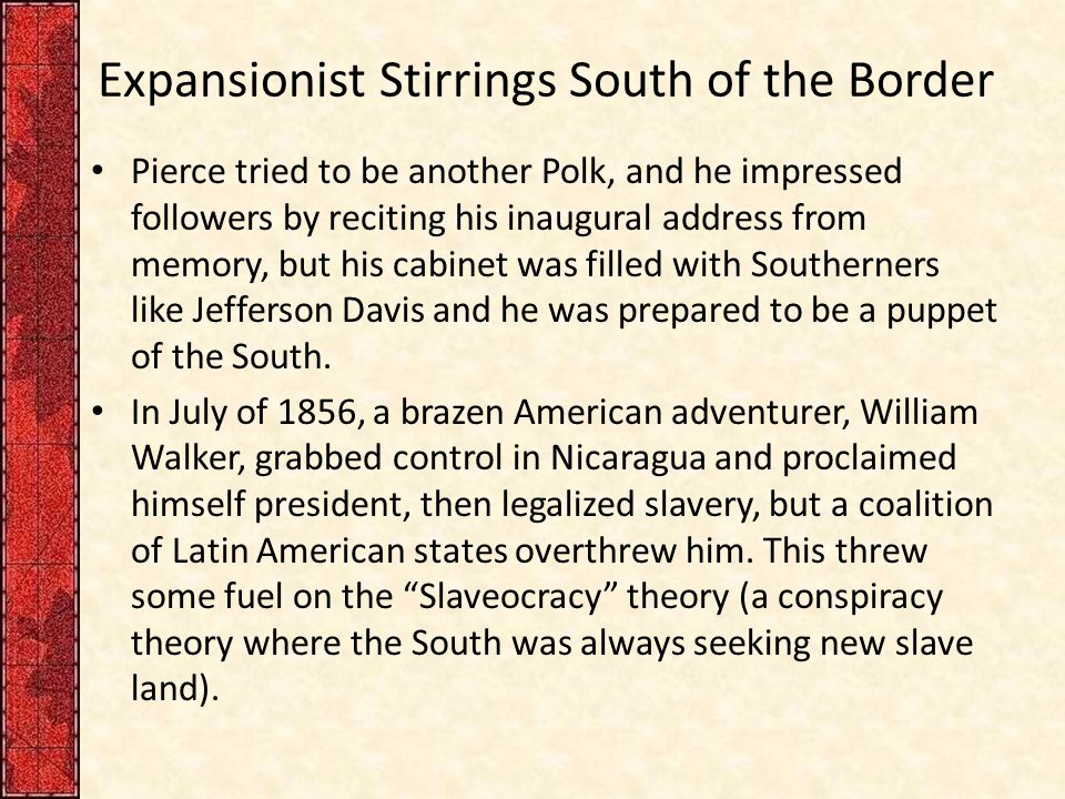 Expansionist Stirrings South of the Border Pierce tried to be another Polk, and he impressed followers by reciting his inaugural address from memory, but his cabinet was filled with Southerners like Jefferson Davis and he was prepared to be a puppet of the South.