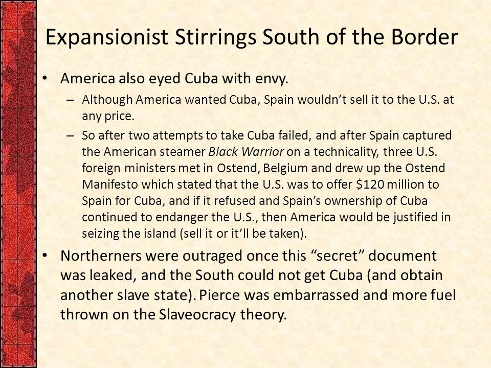 Expansionist Stirrings South of the Border America also eyed Cuba with envy. – Although America wanted Cuba, Spain wouldn't sell it to the U.S. at any