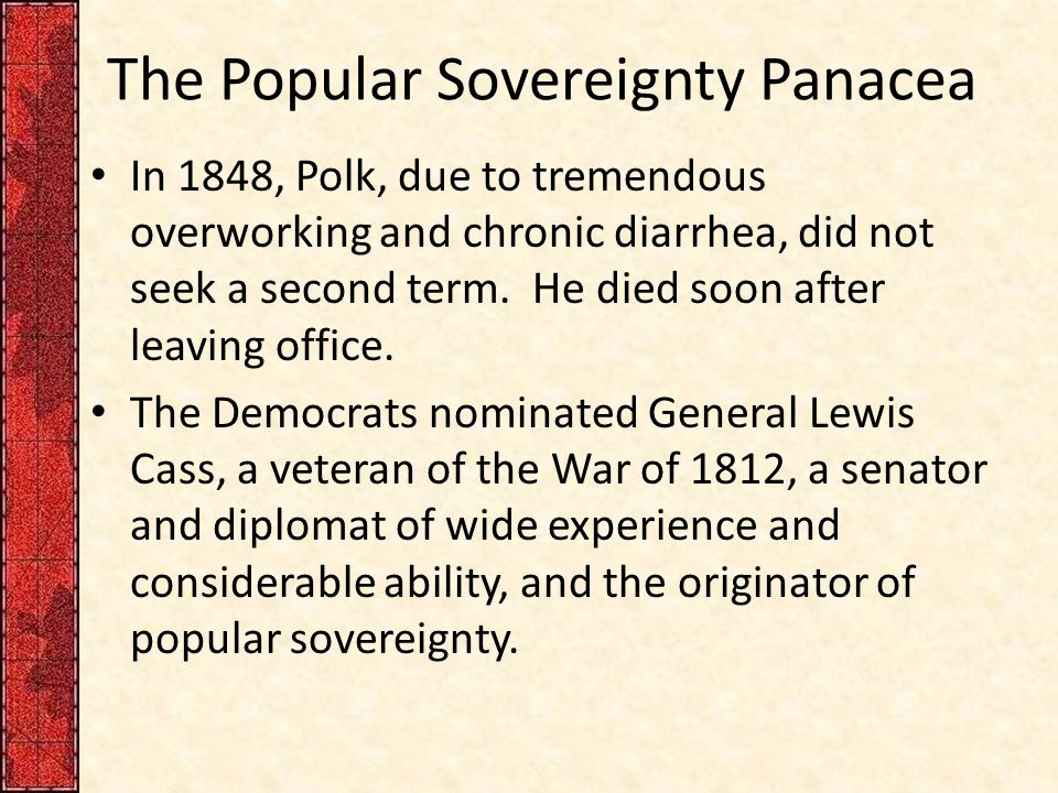 The Popular Sovereignty Panacea In 1848, Polk, due to tremendous overworking and chronic diarrhea, did not seek a second term.