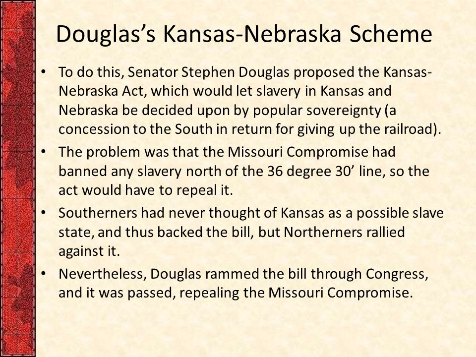 Douglas's Kansas-Nebraska Scheme To do this, Senator Stephen Douglas proposed the Kansas- Nebraska Act, which would let slavery in Kansas and Nebraska be decided upon by popular sovereignty (a concession to the South in return for giving up the railroad).