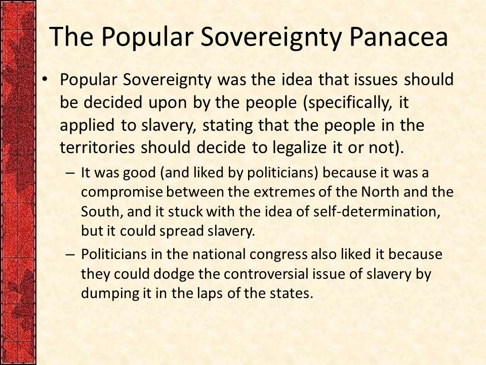 The Popular Sovereignty Panacea Popular Sovereignty was the idea that issues should be decided upon by the people (specifically, it applied to slavery, stating that the people in the territories should decide to legalize it or not).