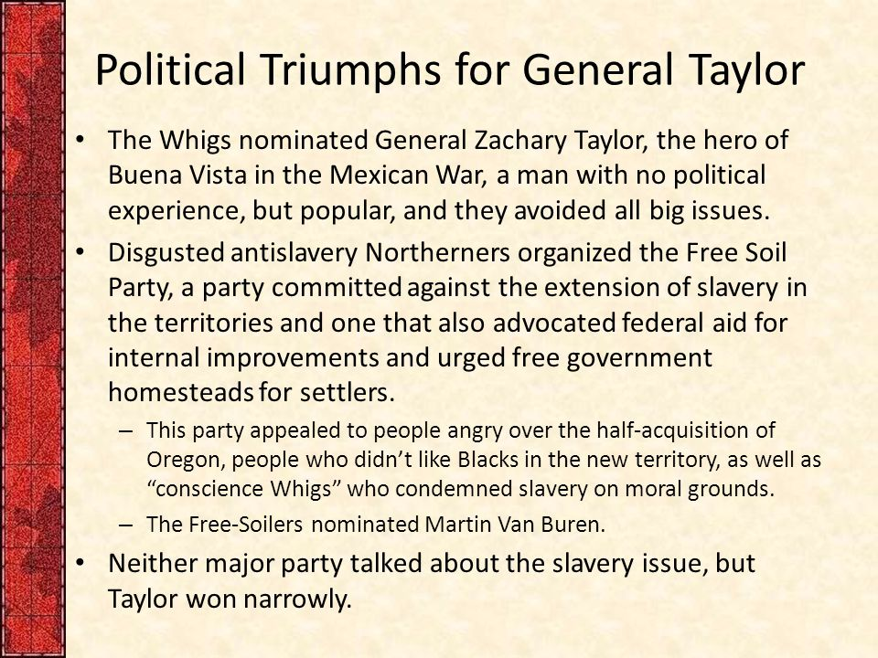 Political Triumphs for General Taylor The Whigs nominated General Zachary Taylor, the hero of Buena Vista in the Mexican War, a man with no political