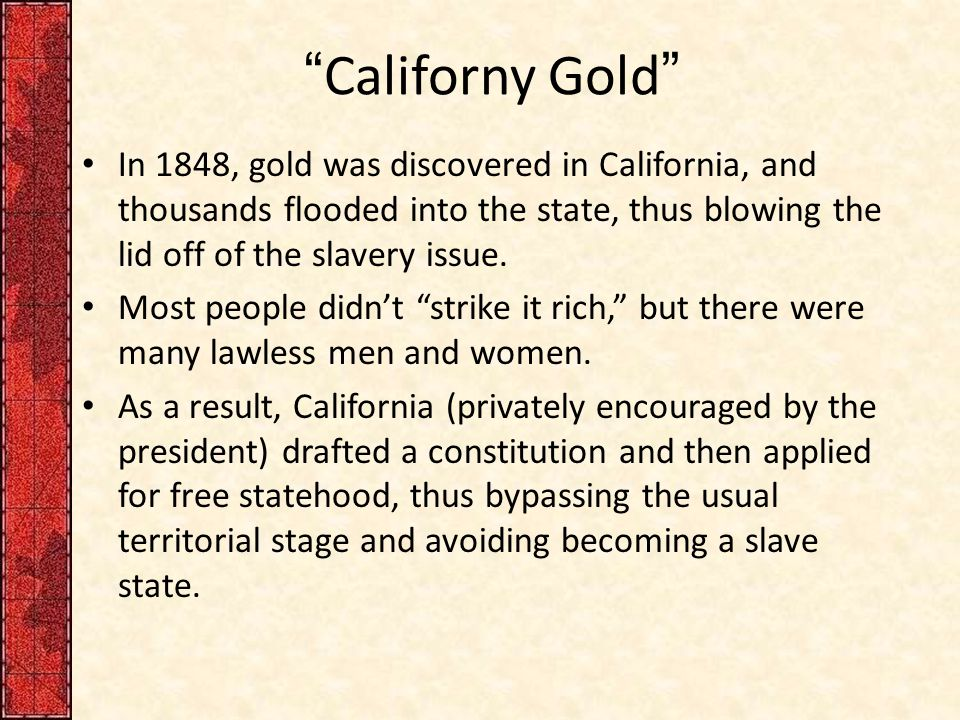 """Californy Gold"" In 1848, gold was discovered in California, and thousands flooded into the state, thus blowing the lid off of the slavery issue. Most"