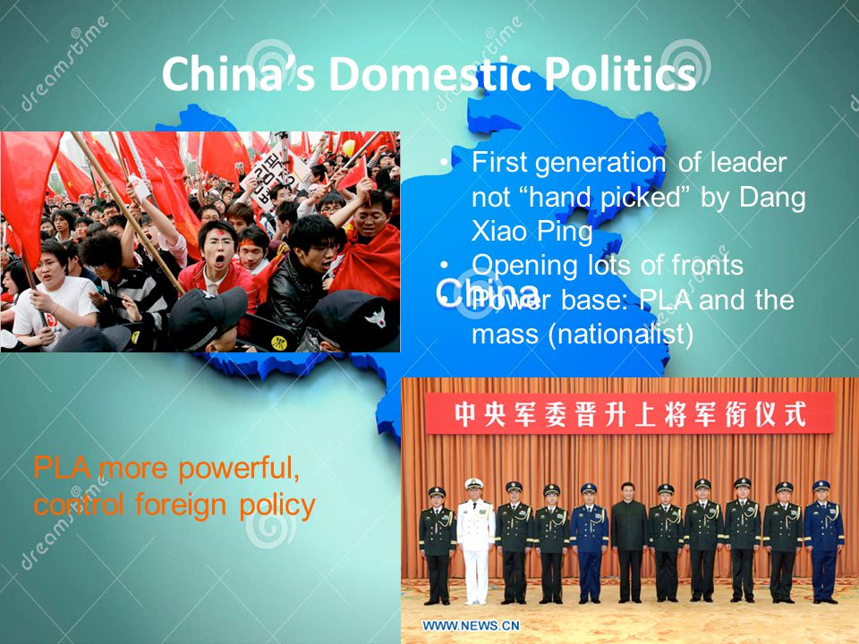 China's Domestic Politics First generation of leader not hand picked by Dang Xiao Ping Opening lots of fronts Power base: PLA and the mass (nationalist) PLA more powerful, control foreign policy