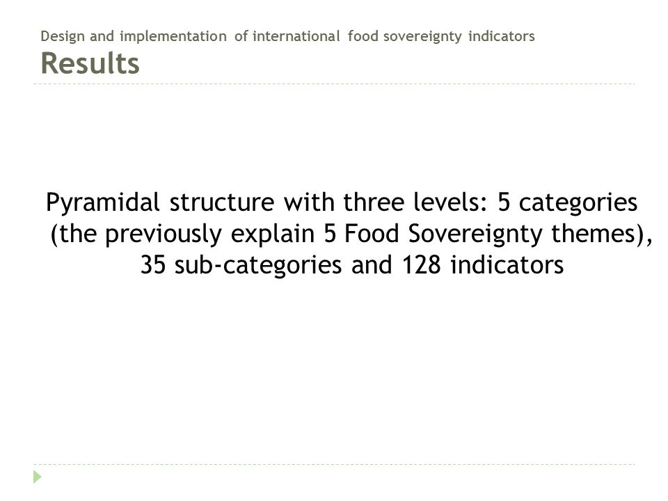 Design and implementation of international food sovereignty indicators Results Pyramidal structure with three levels: 5 categories (the previously explain 5 Food Sovereignty themes), 35 sub-categories and 128 indicators