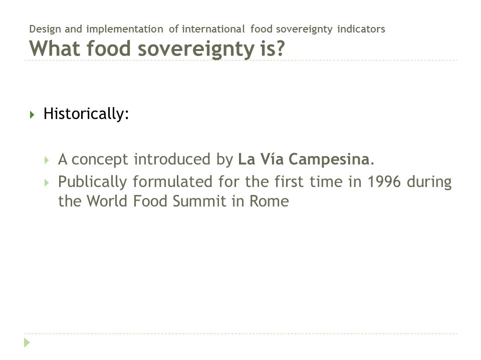 Design and implementation of international food sovereignty indicators La Via Campesina  International movement of peasants, small- and medium-sized producers, landless, rural women, indigenous people, rural youth and agricultural workers that defend the values and the basic interests of its members.  Autonomous, pluralist and multicultural movement, independent of any political, economic, or other type of affiliation.