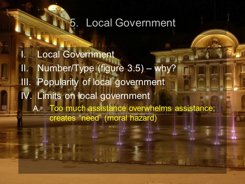5.Local Government I.Local Government II.Number/Type (figure 3.5) – why? III.Popularity of local government IV.Limits on local government A. Too much
