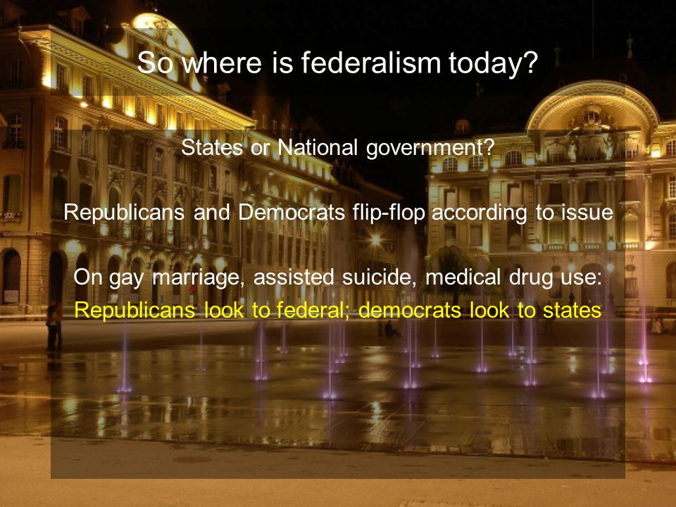 So where is federalism today? States or National government? Republicans and Democrats flip-flop according to issue On gay marriage, assisted suicide,
