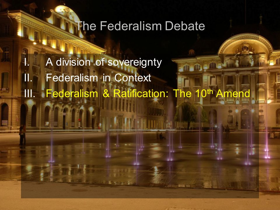 The Federalism Debate I.A division of sovereignty II.Federalism in Context III.Federalism & Ratification: The 10 th Amend