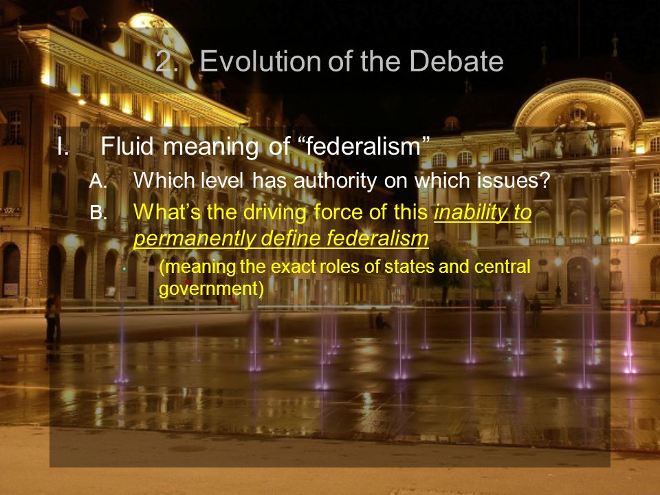 "2.Evolution of the Debate I.Fluid meaning of ""federalism"" A. Which level has authority on which issues? B. What's the driving force of this inability"