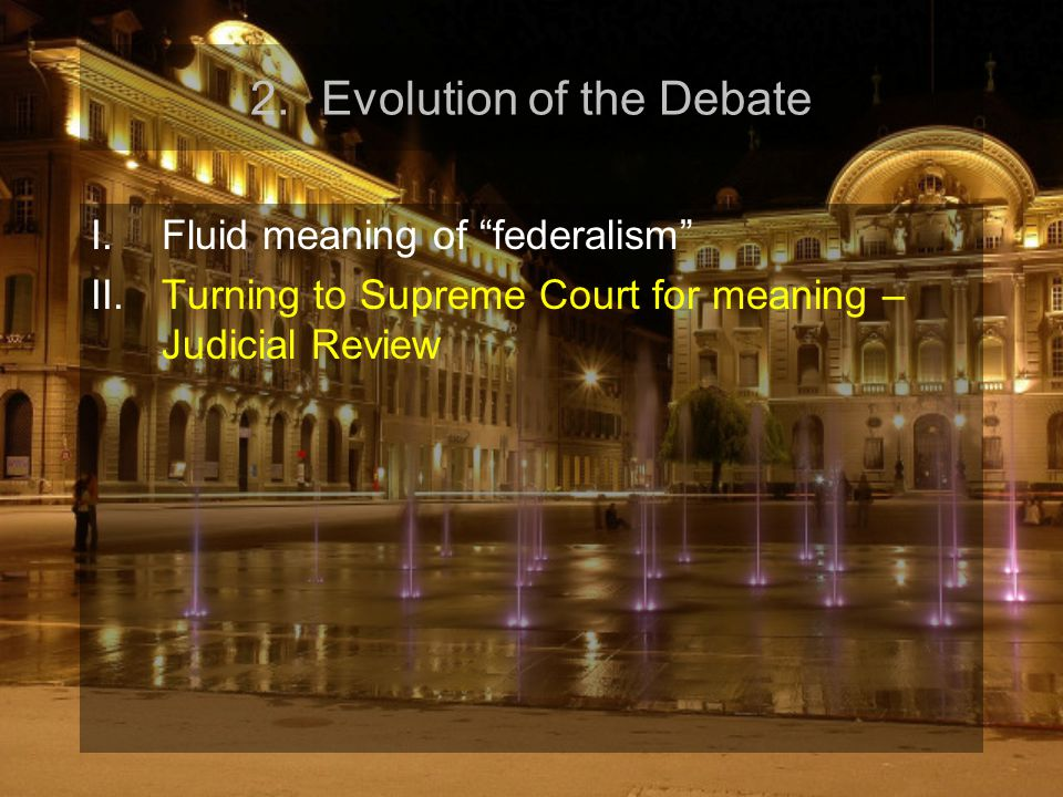 "2.Evolution of the Debate I.Fluid meaning of ""federalism"" II.Turning to Supreme Court for meaning – Judicial Review"