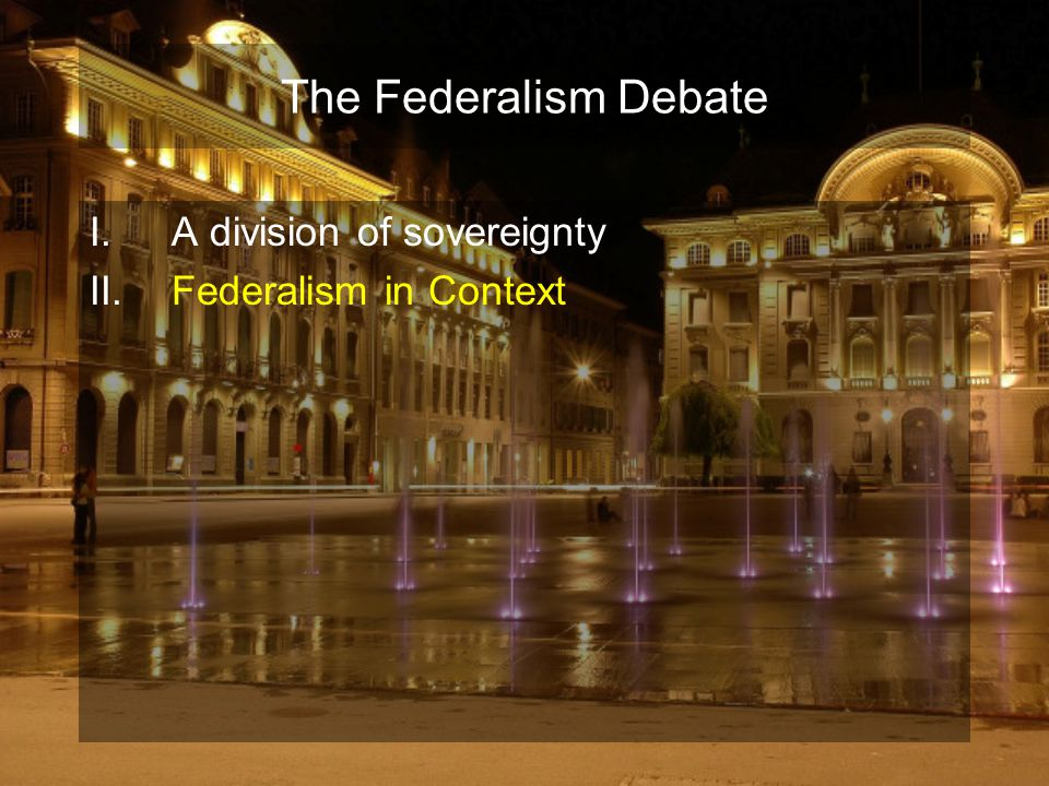 The Federalism Debate I.A division of sovereignty II.Federalism in Context III.Federalism & Ratification: The 10 th Amend A.
