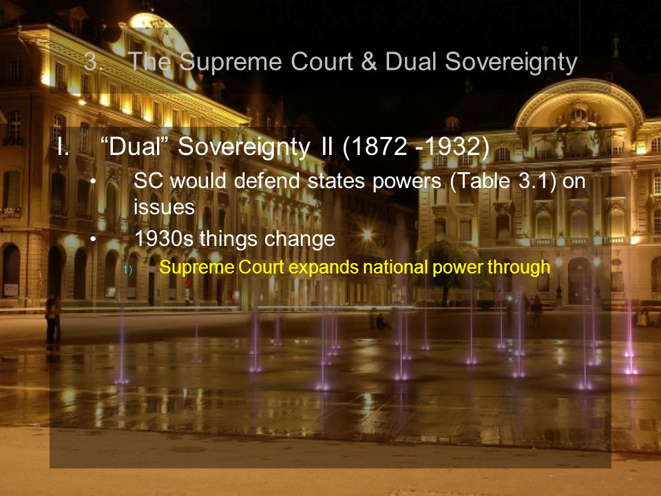 "3.The Supreme Court & Dual Sovereignty I.""Dual"" Sovereignty II (1872 -1932) SC would defend states powers (Table 3.1) on issues 1930s things change 1)"