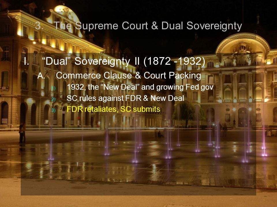 "3.The Supreme Court & Dual Sovereignty I.""Dual"" Sovereignty II (1872 -1932) A. Commerce Clause & Court Packing 1) 1932, the ""New Deal"" and growing Fed"