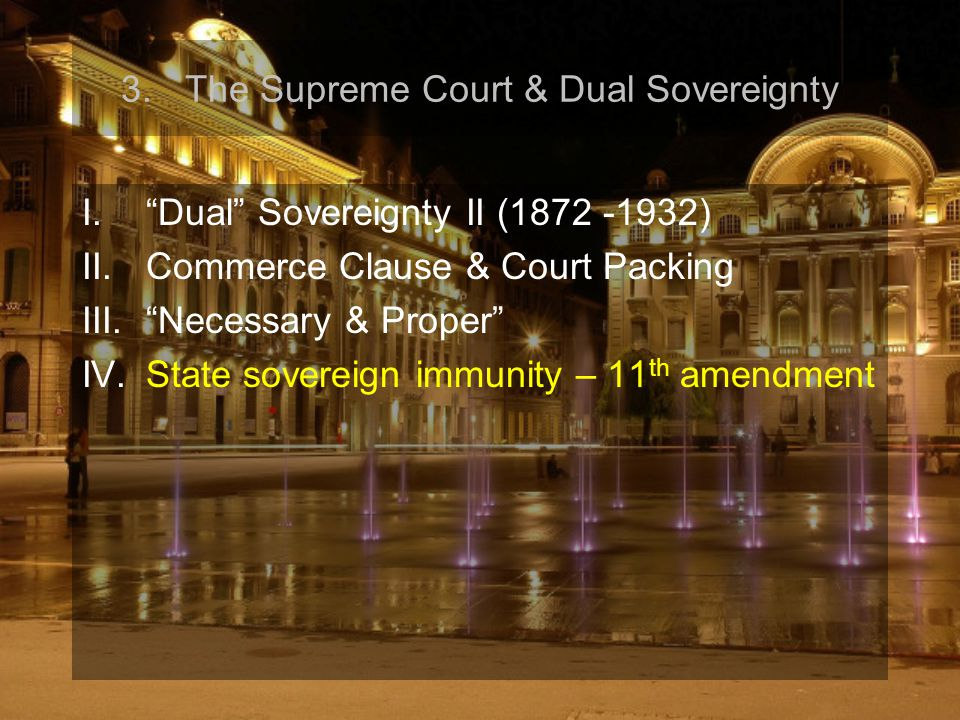 "3.The Supreme Court & Dual Sovereignty I.""Dual"" Sovereignty II (1872 -1932) II.Commerce Clause & Court Packing III.""Necessary & Proper"" IV.State sover"