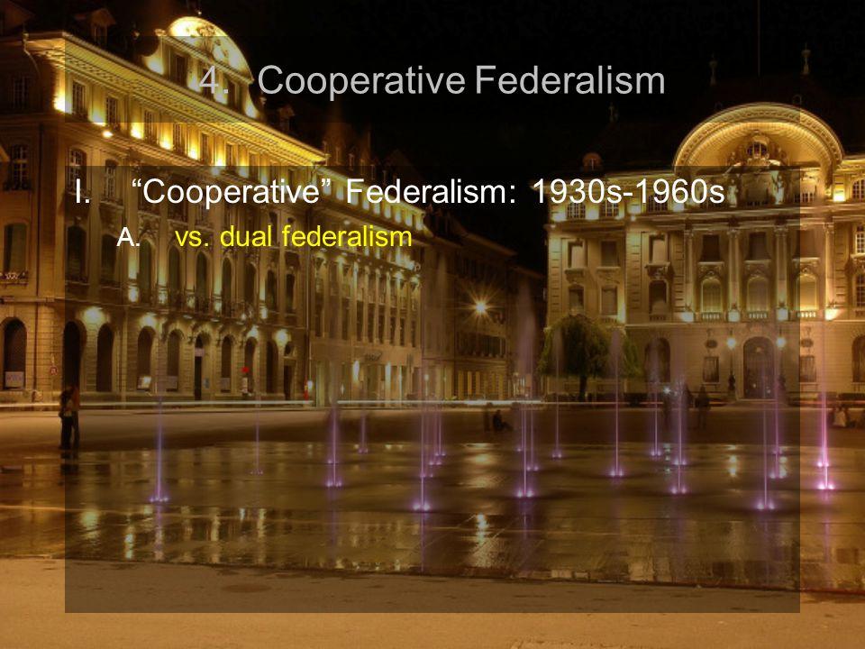 4.Cooperative Federalism I. Cooperative Federalism: 1930s-1960s A. vs. dual federalism
