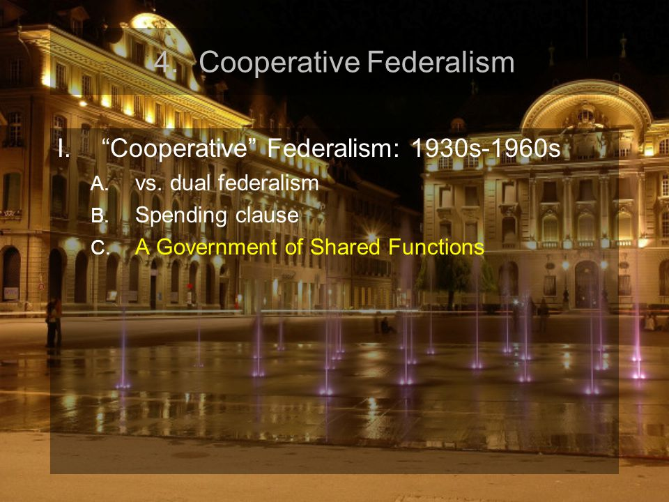 "4.Cooperative Federalism I.""Cooperative"" Federalism: 1930s-1960s A. vs. dual federalism B. Spending clause C. A Government of Shared Functions"
