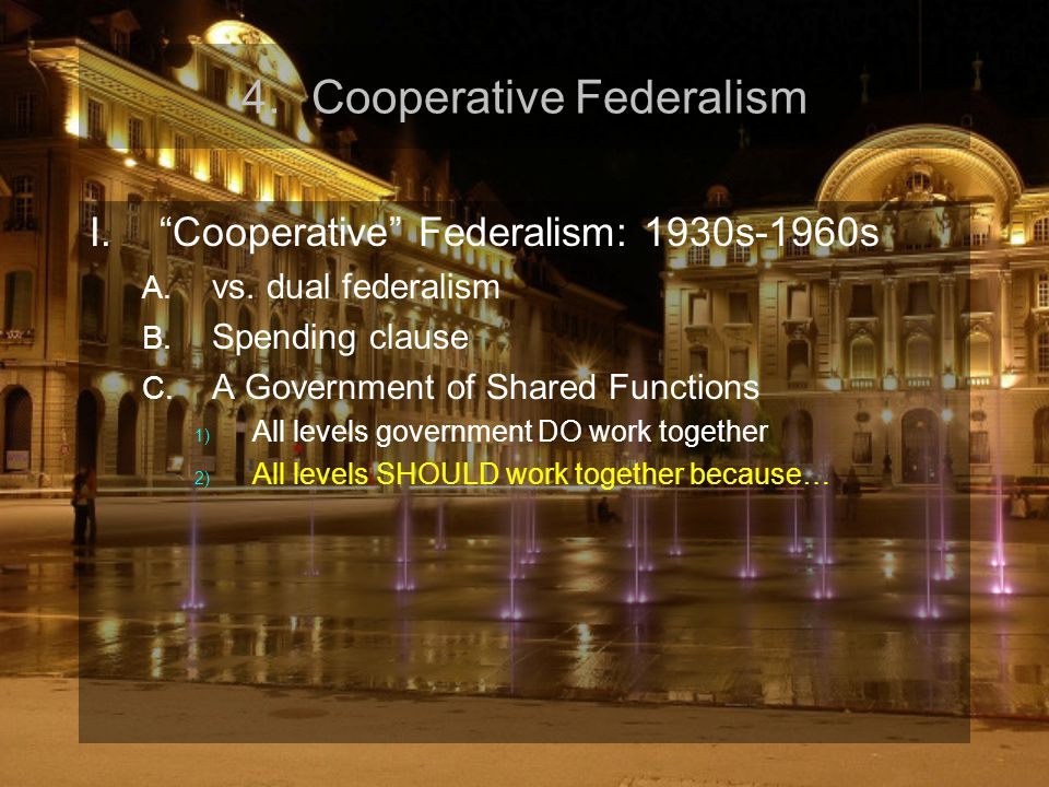 "4.Cooperative Federalism I.""Cooperative"" Federalism: 1930s-1960s A. vs. dual federalism B. Spending clause C. A Government of Shared Functions 1) All"