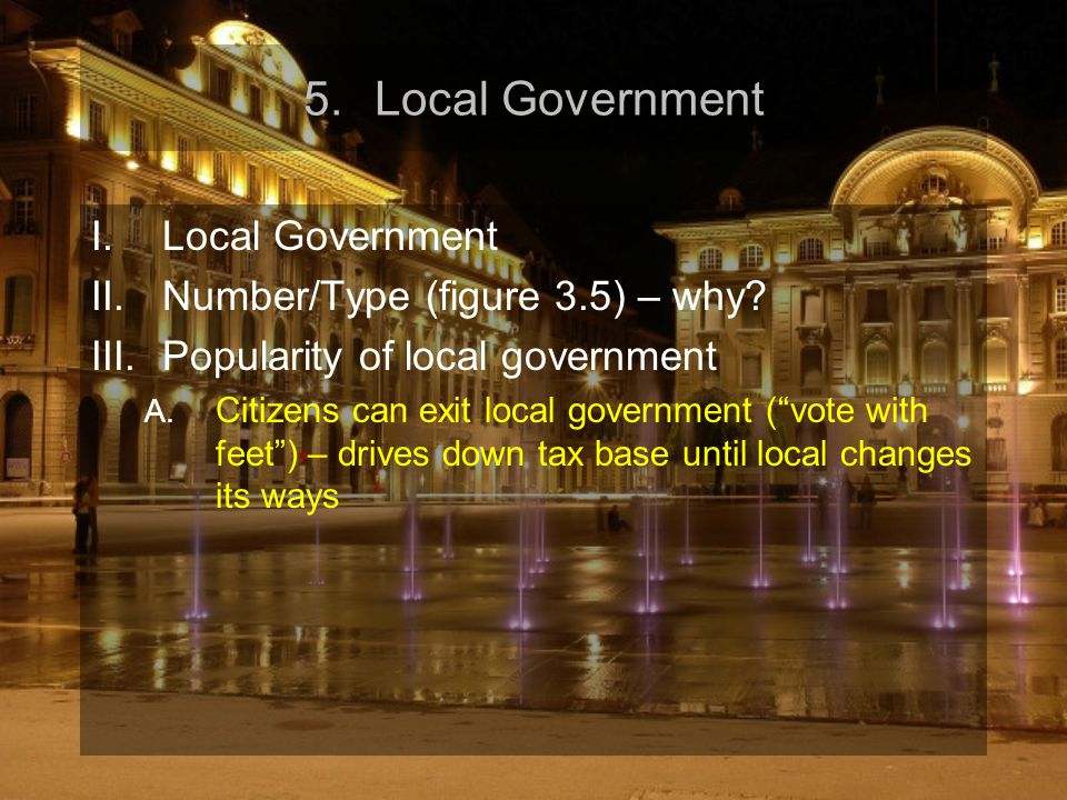 "5.Local Government I.Local Government II.Number/Type (figure 3.5) – why? III.Popularity of local government A. Citizens can exit local government (""vo"