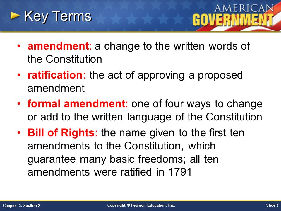 Copyright © Pearson Education, Inc.Slide 14 Chapter 3, Section 2 1791 - Amendments 1-10 –Bill of Rights 1795 - Amendment 11 –States immune from certain lawsuits 1804 - Amendment 12 –Changes in electoral college procedures 1865 - Amendment 13 –Abolition of Slavery 1868 - Amendment 14 –Citizenship, equal protection, and due process 1870 - Amendment 15 –No denial of vote because of race, color or previous enslavement The 27 Amendments, cont.