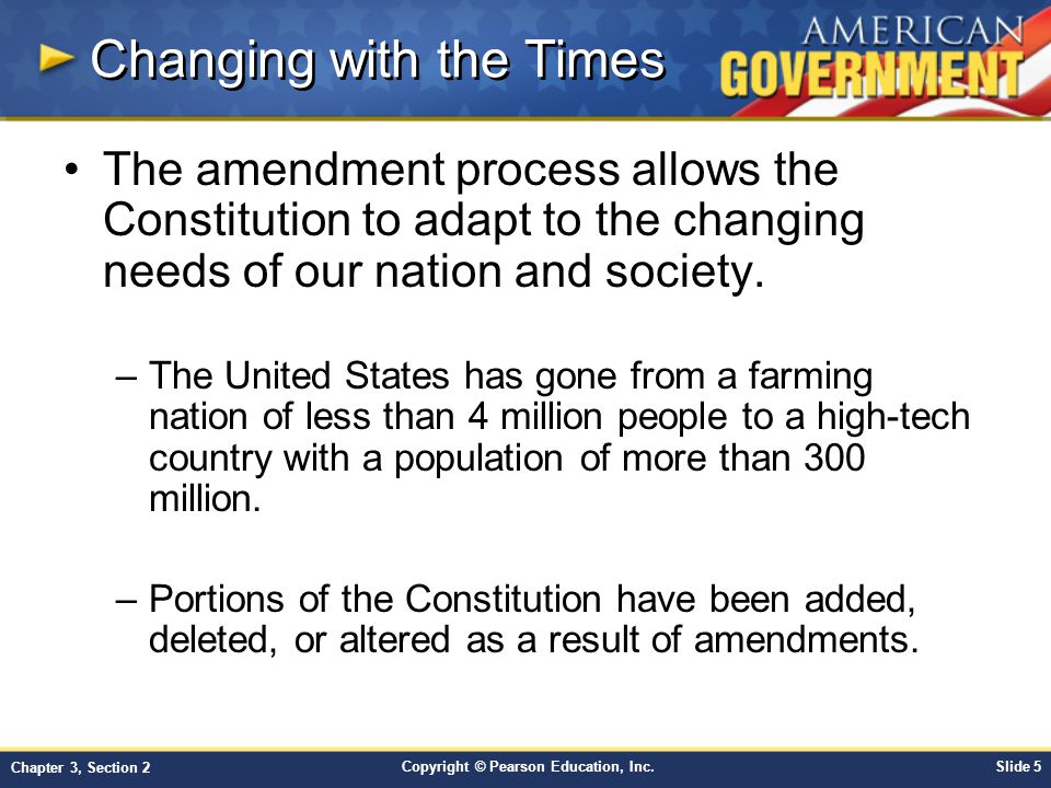 Copyright © Pearson Education, Inc.Slide 16 Chapter 3, Section 2 1951 - Amendment 22 –Limit on presidential terms 1961 - Amendment 23 –District of Columbia allowed to vote in presidential elections 1964 - Amendment 24 –Ban of tax payment as voter qualification 1967 - Amendment 25 –Presidential succession, vice presidential vacancy, and presidential disability 1971 - Amendment 26 –Voting age changed to 18 1992 - Amendment 27 –Congressional pay The 27 Amendments, cont.