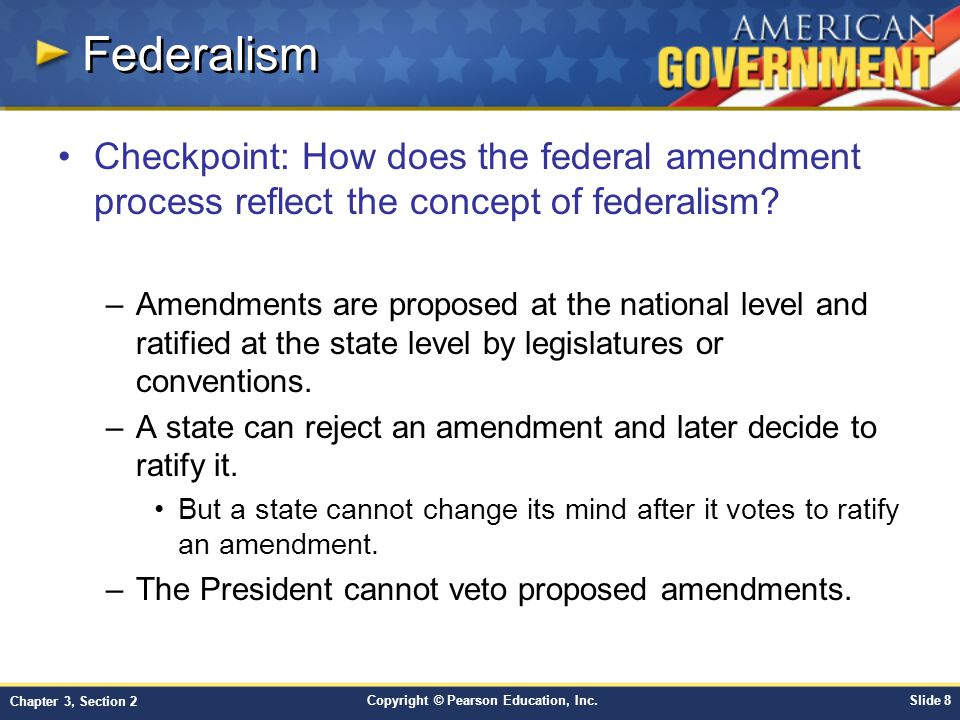 Copyright © Pearson Education, Inc.Slide 9 Chapter 3, Section 2 Popular Sovereignty The amendment process is based on popular sovereignty.