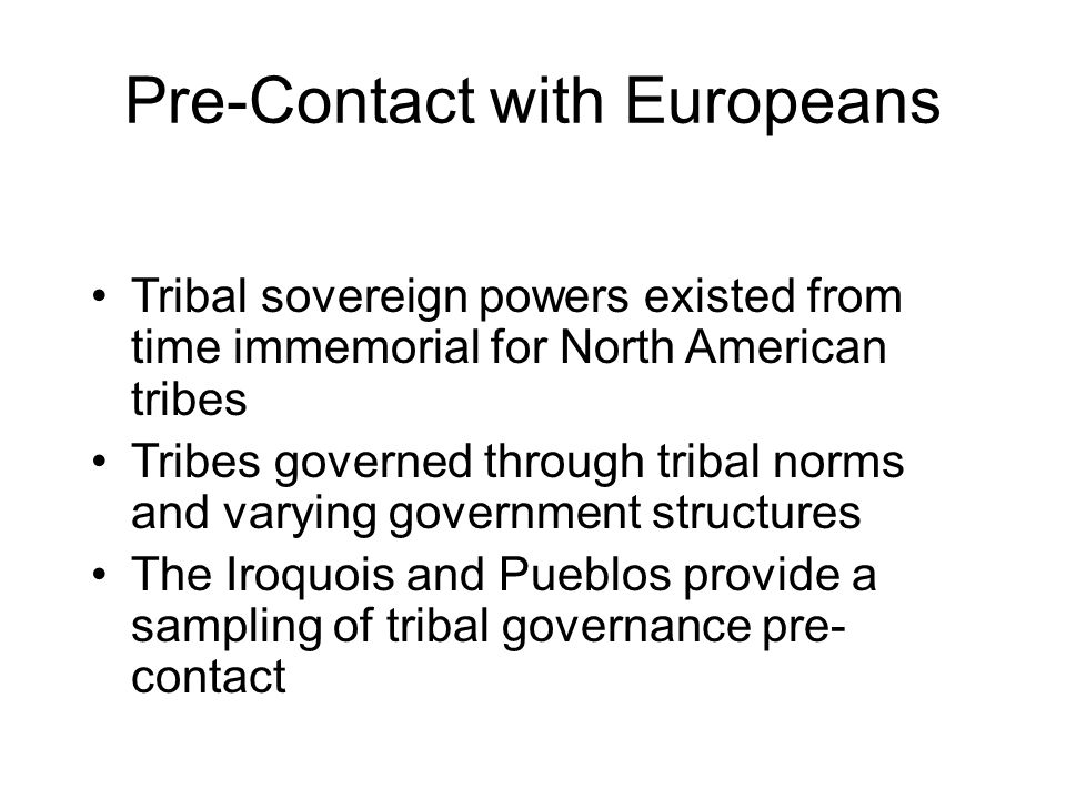 Pre-Contact with Europeans Tribal sovereign powers existed from time immemorial for North American tribes Tribes governed through tribal norms and varying government structures The Iroquois and Pueblos provide a sampling of tribal governance pre- contact
