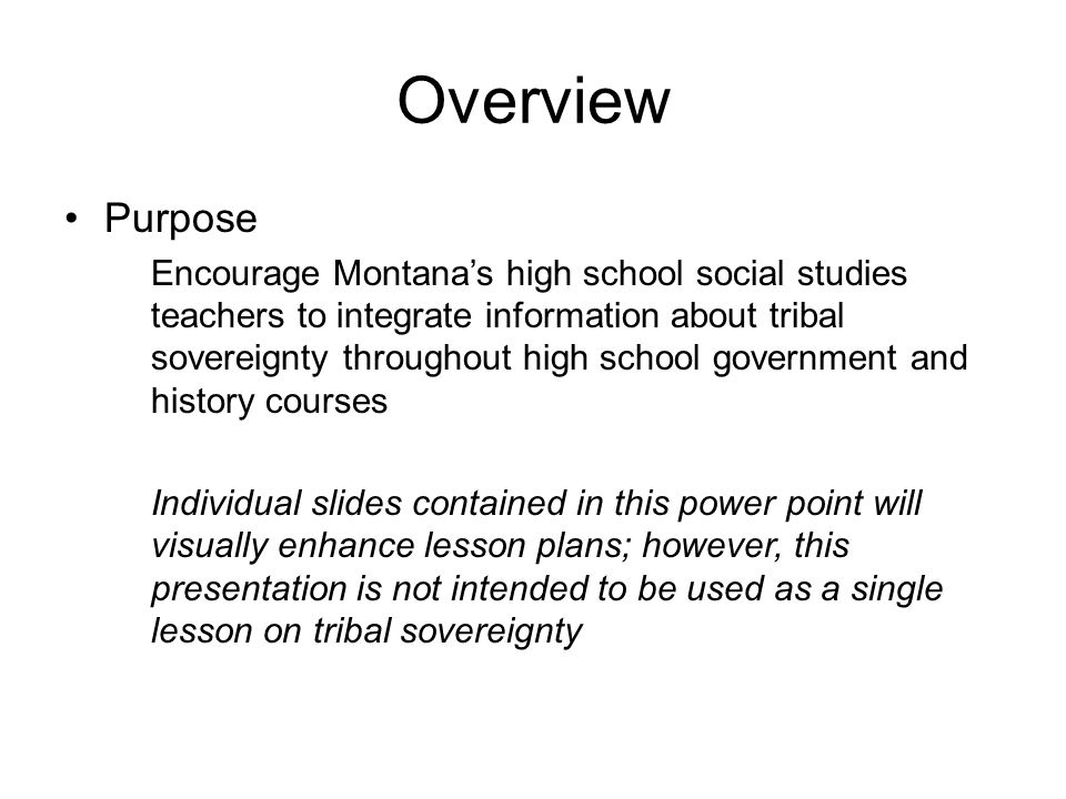 Overview Purpose Encourage Montana's high school social studies teachers to integrate information about tribal sovereignty throughout high school government and history courses Individual slides contained in this power point will visually enhance lesson plans; however, this presentation is not intended to be used as a single lesson on tribal sovereignty