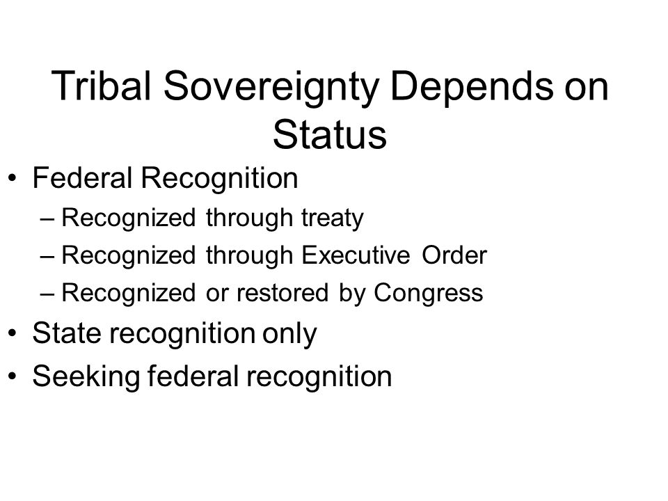 Tribal Sovereignty Depends on Status Federal Recognition –Recognized through treaty –Recognized through Executive Order –Recognized or restored by Congress State recognition only Seeking federal recognition