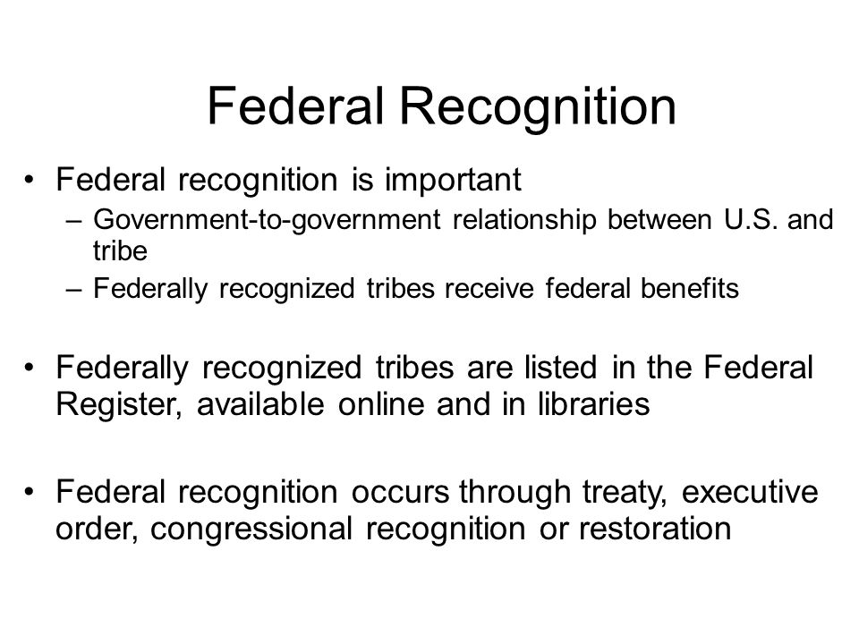 Federal Recognition Federal recognition is important –Government-to-government relationship between U.S.
