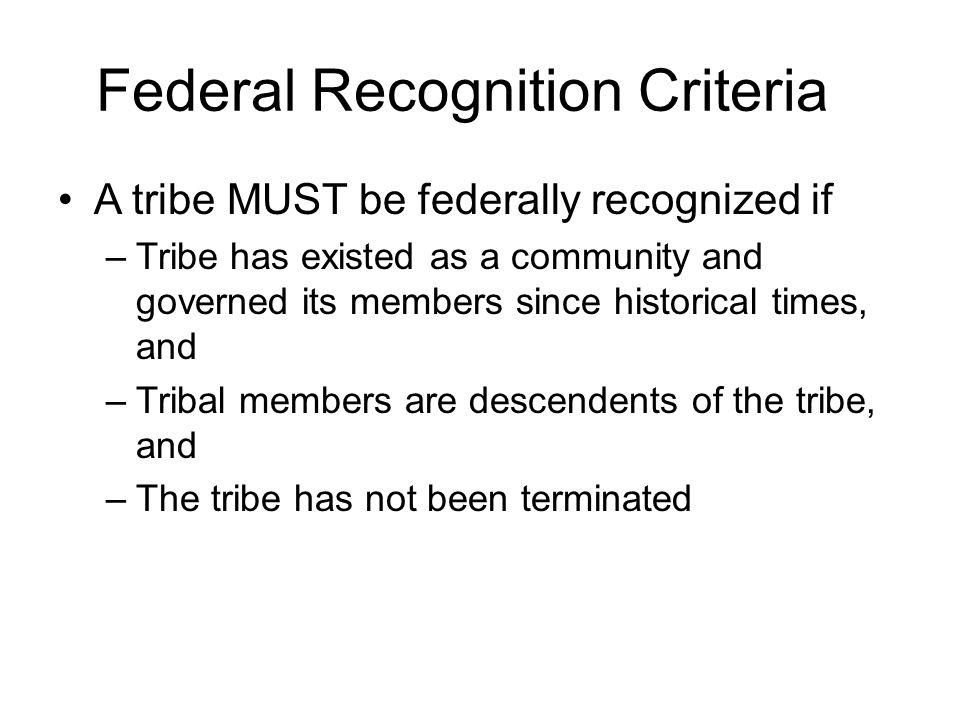 Federal Recognition Criteria A tribe MUST be federally recognized if –Tribe has existed as a community and governed its members since historical times, and –Tribal members are descendents of the tribe, and –The tribe has not been terminated