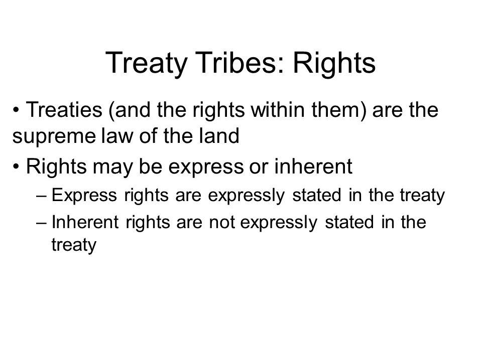 Treaty Tribes: Rights Treaties (and the rights within them) are the supreme law of the land Rights may be express or inherent –Express rights are expressly stated in the treaty –Inherent rights are not expressly stated in the treaty