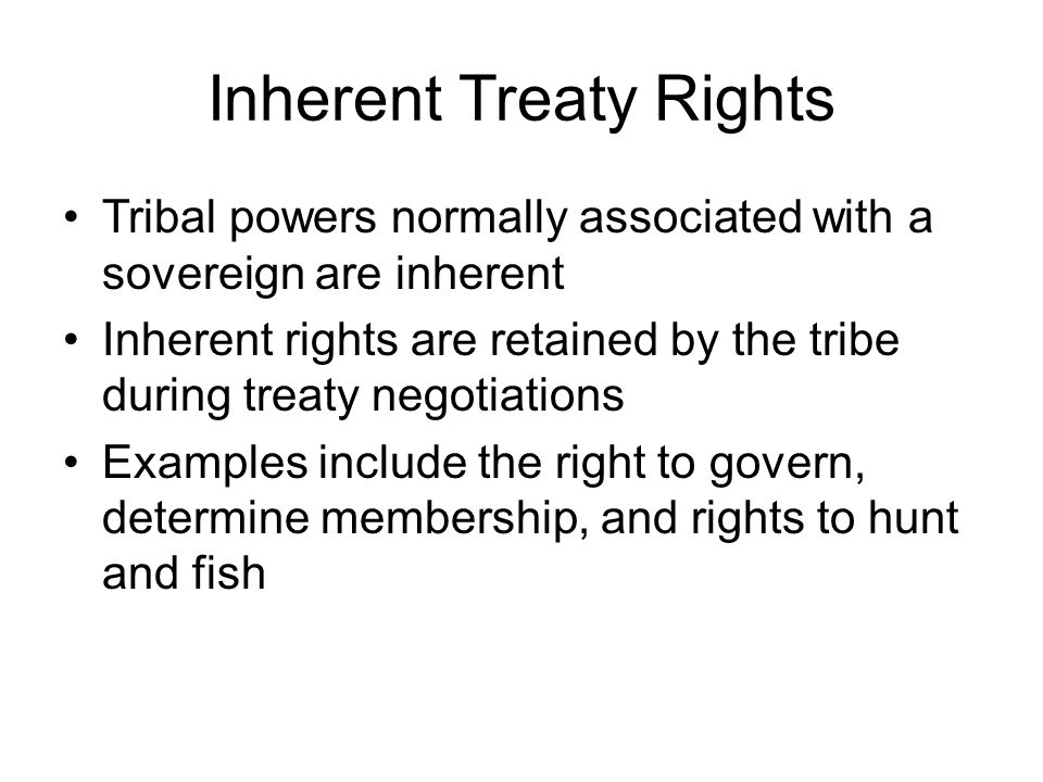 Inherent Treaty Rights Tribal powers normally associated with a sovereign are inherent Inherent rights are retained by the tribe during treaty negotiations Examples include the right to govern, determine membership, and rights to hunt and fish