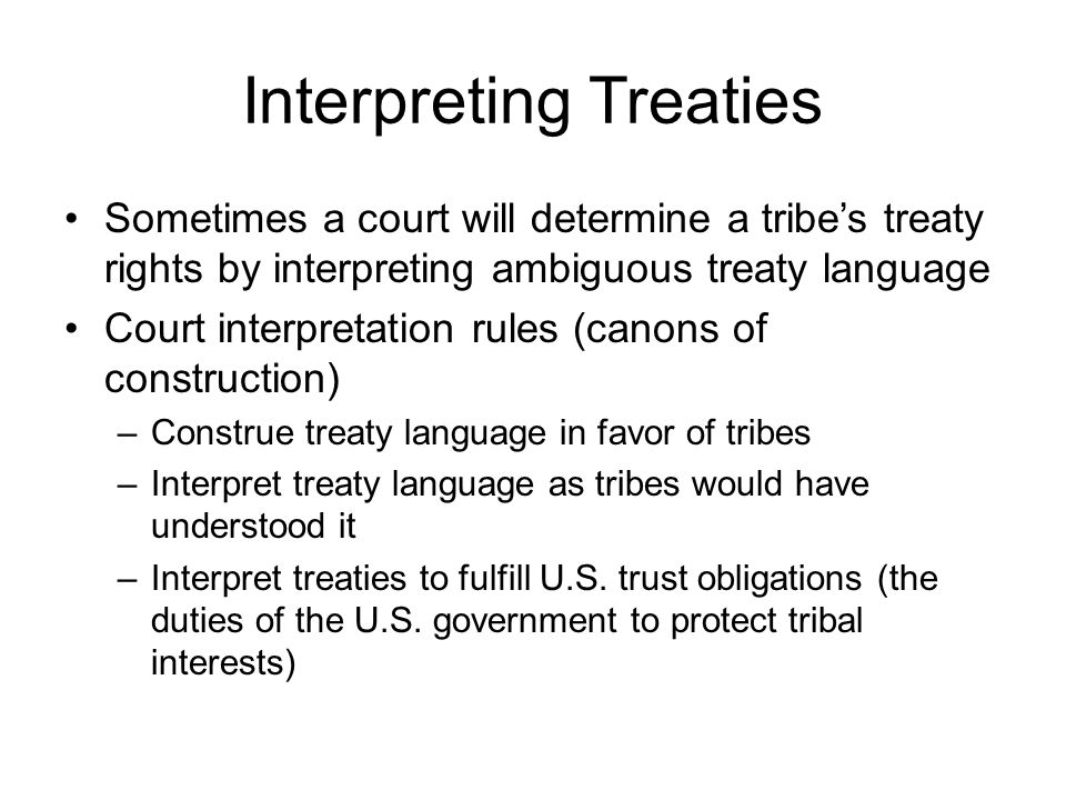 Interpreting Treaties Sometimes a court will determine a tribe's treaty rights by interpreting ambiguous treaty language Court interpretation rules (canons of construction) –Construe treaty language in favor of tribes –Interpret treaty language as tribes would have understood it –Interpret treaties to fulfill U.S.