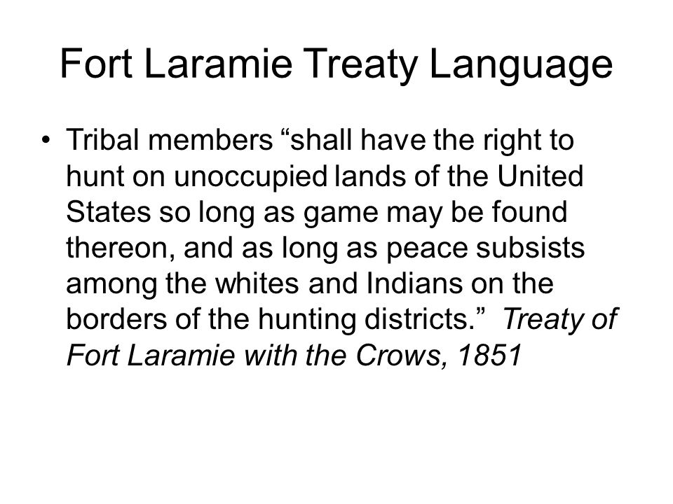 Fort Laramie Treaty Language Tribal members shall have the right to hunt on unoccupied lands of the United States so long as game may be found thereon, and as long as peace subsists among the whites and Indians on the borders of the hunting districts. Treaty of Fort Laramie with the Crows, 1851