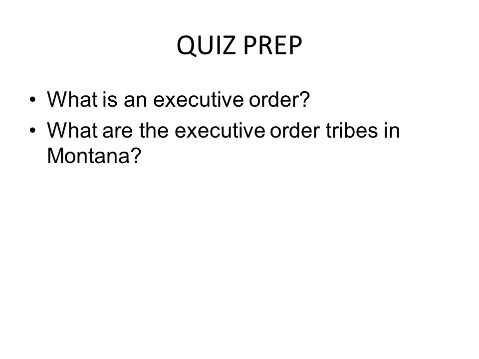 QUIZ PREP What is an executive order? What are the executive order tribes in Montana?