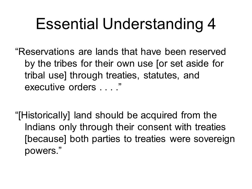 Essential Understanding 4 Reservations are lands that have been reserved by the tribes for their own use [or set aside for tribal use] through treaties, statutes, and executive orders.... [Historically] land should be acquired from the Indians only through their consent with treaties [because] both parties to treaties were sovereign powers.