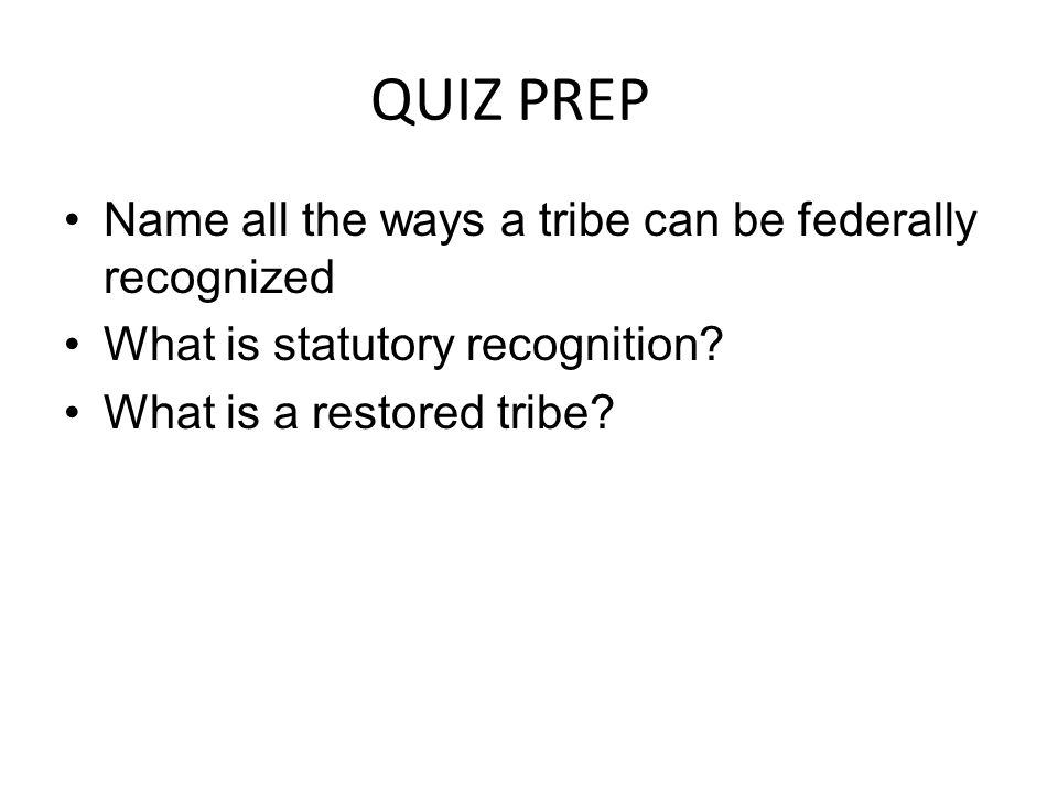 QUIZ PREP Name all the ways a tribe can be federally recognized What is statutory recognition.