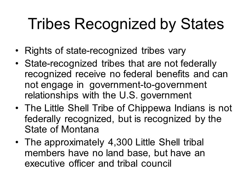 Tribes Recognized by States Rights of state-recognized tribes vary State-recognized tribes that are not federally recognized receive no federal benefits and can not engage in government-to-government relationships with the U.S.