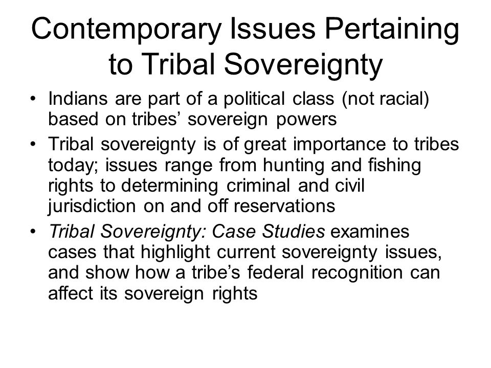 Contemporary Issues Pertaining to Tribal Sovereignty Indians are part of a political class (not racial) based on tribes' sovereign powers Tribal sovereignty is of great importance to tribes today; issues range from hunting and fishing rights to determining criminal and civil jurisdiction on and off reservations Tribal Sovereignty: Case Studies examines cases that highlight current sovereignty issues, and show how a tribe's federal recognition can affect its sovereign rights