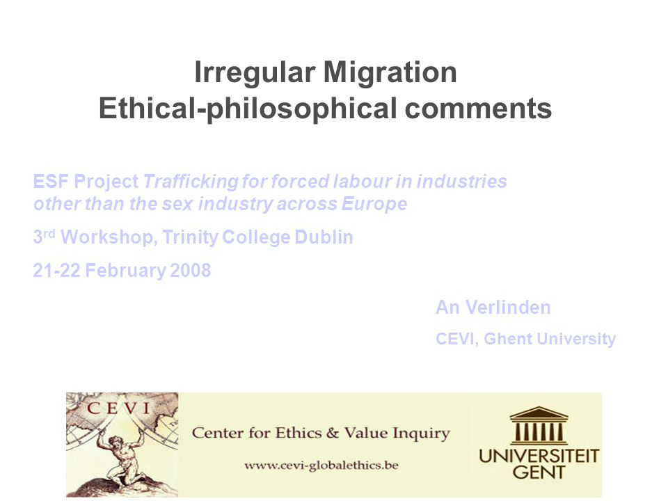 An Verlinden CEVI, Ghent University ESF Project Trafficking for forced labour in industries other than the sex industry across Europe 3 rd Workshop, Trinity College Dublin 21-22 February 2008 Irregular Migration Ethical-philosophical comments