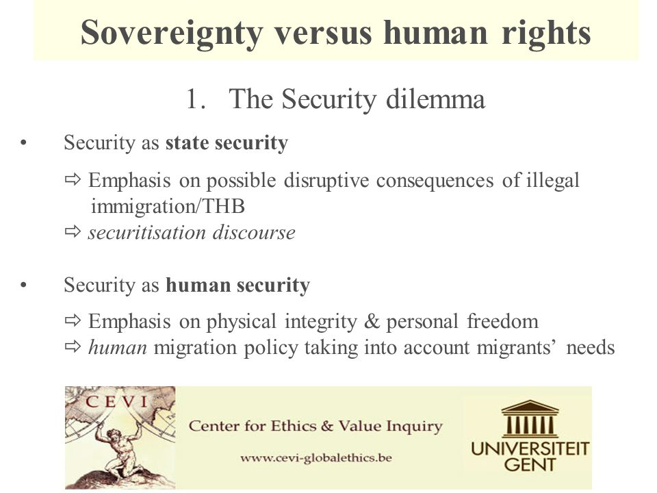 1.The Security dilemma Security as state security  Emphasis on possible disruptive consequences of illegal immigration/THB  securitisation discourse Security as human security  Emphasis on physical integrity & personal freedom  human migration policy taking into account migrants' needs Sovereignty versus human rights