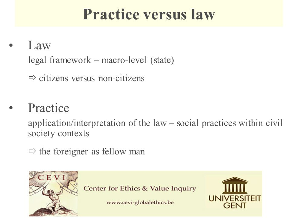 Law legal framework – macro-level (state)  citizens versus non-citizens Practice application/interpretation of the law – social practices within civil society contexts  the foreigner as fellow man Practice versus law