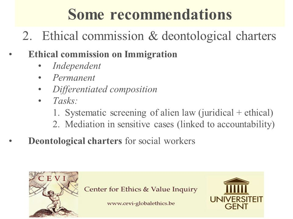 2.Ethical commission & deontological charters Ethical commission on Immigration Independent Permanent Differentiated composition Tasks: 1.Systematic screening of alien law (juridical + ethical) 2.Mediation in sensitive cases (linked to accountability) Deontological charters for social workers Some recommendations