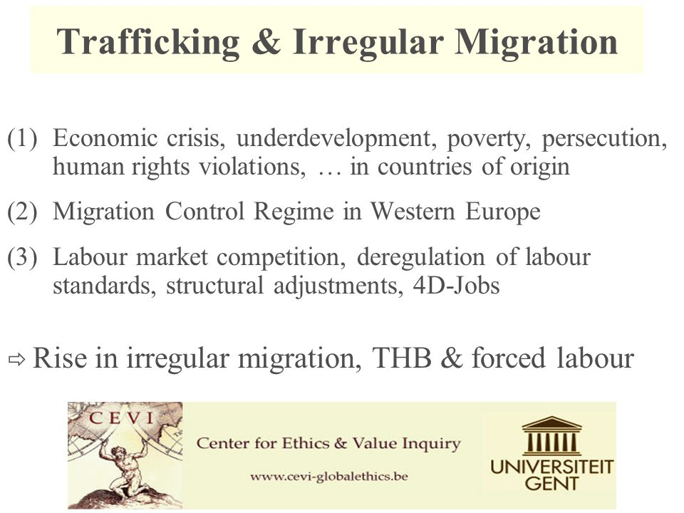 Trafficking & Irregular Migration (1)Economic crisis, underdevelopment, poverty, persecution, human rights violations, … in countries of origin (2)Migration Control Regime in Western Europe (3)Labour market competition, deregulation of labour standards, structural adjustments, 4D-Jobs  Rise in irregular migration, THB & forced labour