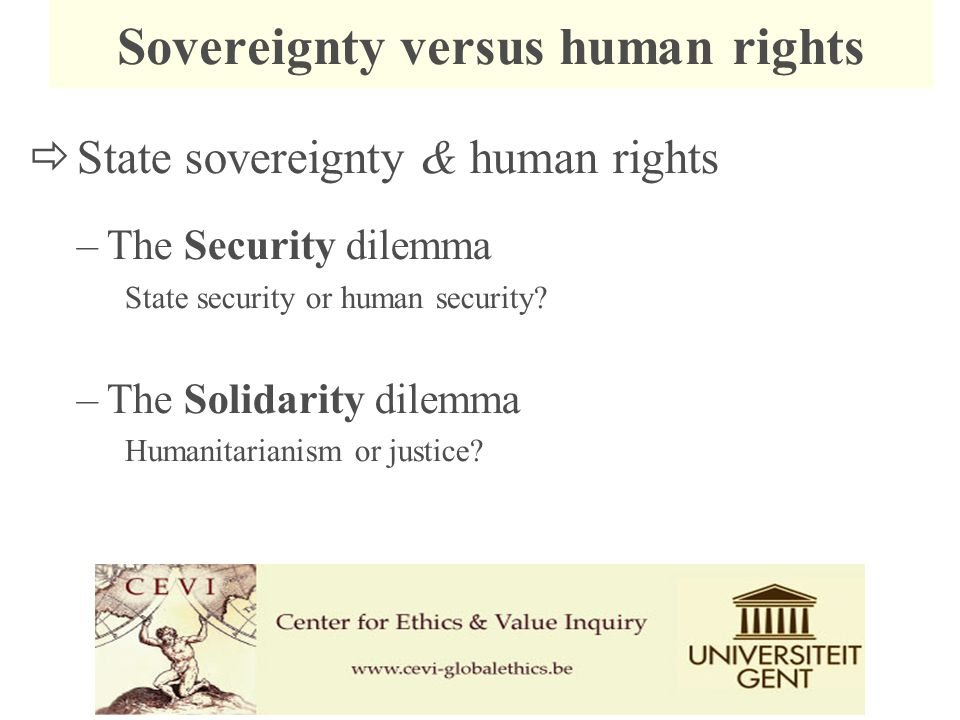  State sovereignty & human rights –The Security dilemma State security or human security? –The Solidarity dilemma Humanitarianism or justice? Soverei