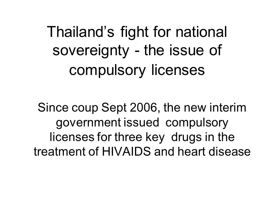 Thailand's fight for national sovereignty - the issue of compulsory licenses Since coup Sept 2006, the new interim government issued compulsory licens
