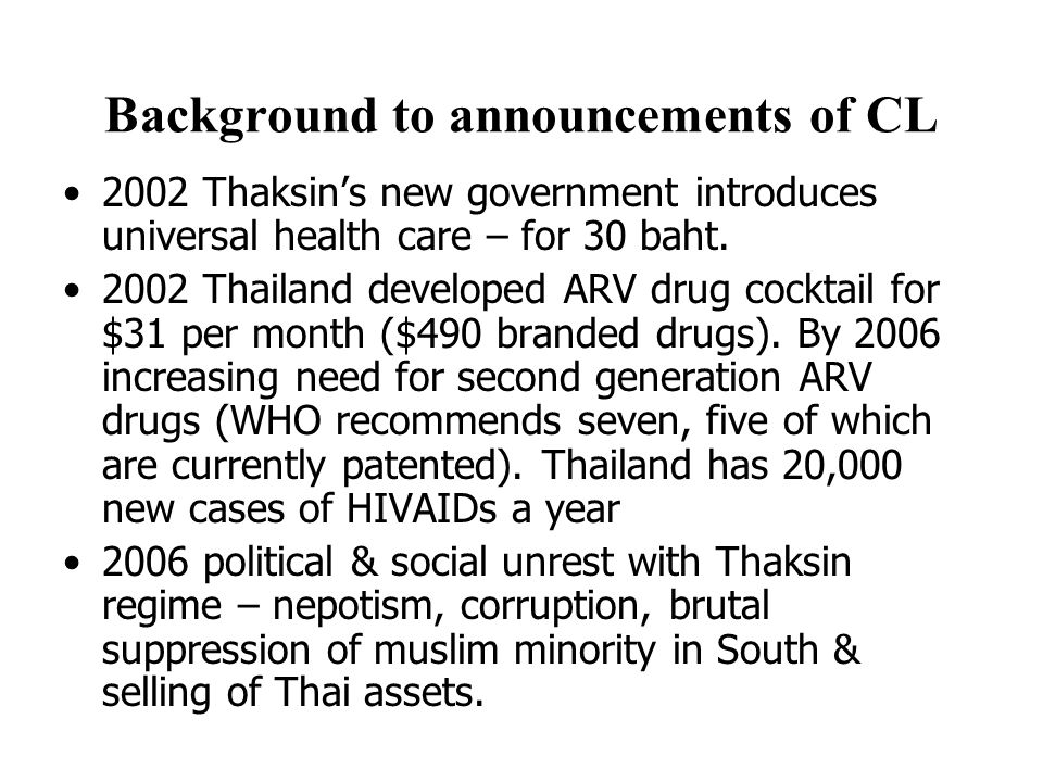 Background to announcements of CL 2002 Thaksin's new government introduces universal health care – for 30 baht. 2002 Thailand developed ARV drug cockt
