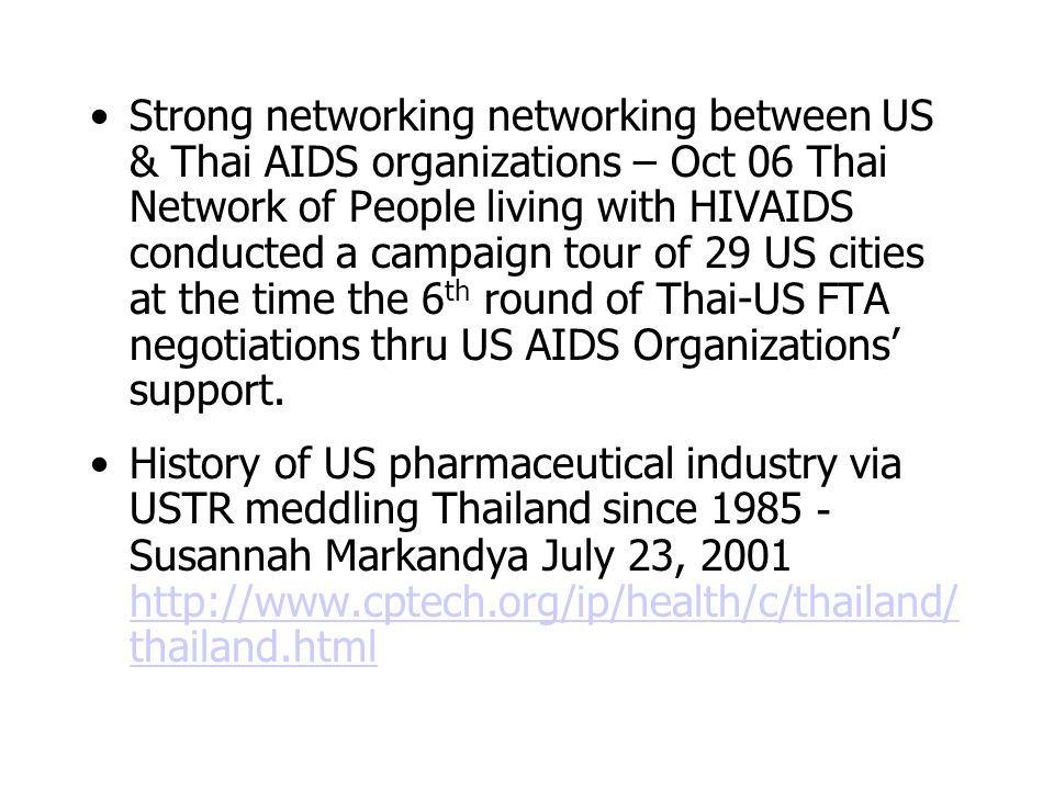 Strong networking networking between US & Thai AIDS organizations – Oct 06 Thai Network of People living with HIVAIDS conducted a campaign tour of 29 US cities at the time the 6 th round of Thai-US FTA negotiations thru US AIDS Organizations' support.